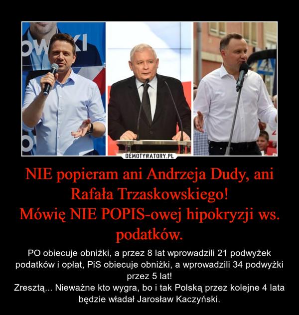 NIE popieram ani Andrzeja Dudy, ani Rafała Trzaskowskiego!Mówię NIE POPIS-owej hipokryzji ws. podatków. – PO obiecuje obniżki, a przez 8 lat wprowadzili 21 podwyżek podatków i opłat, PiS obiecuje obniżki, a wprowadzili 34 podwyżki przez 5 lat!Zresztą... Nieważne kto wygra, bo i tak Polską przez kolejne 4 lata będzie władał Jarosław Kaczyński.