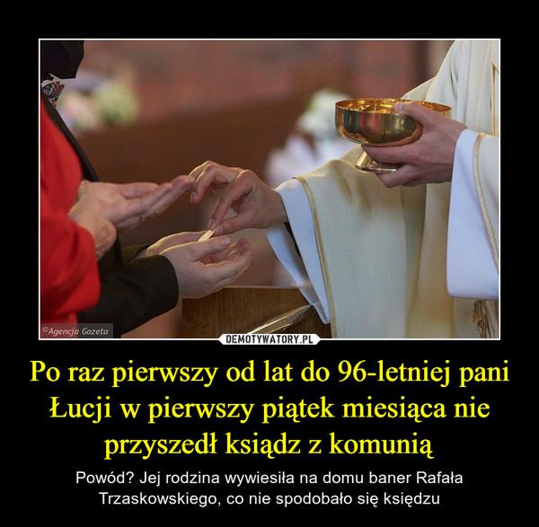 Po raz pierwszy od lat do 96-letniej pani Łucji w pierwszy piątek miesiąca nie przyszedł ksiądz z komunią – Powód? Jej rodzina wywiesiła na domu baner Rafała Trzaskowskiego, co nie spodobało się księdzu