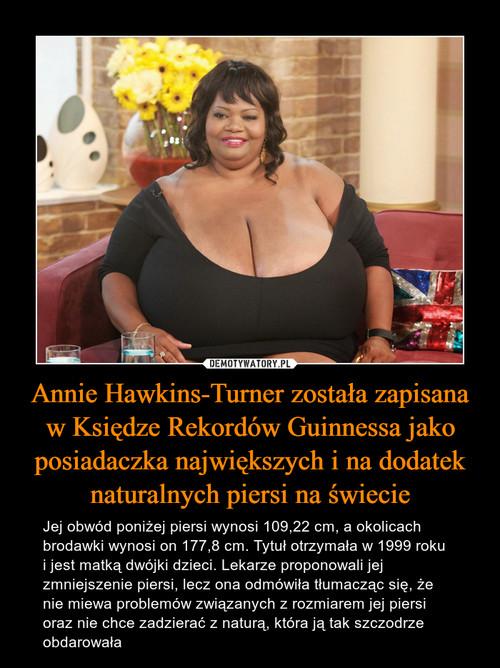 Annie Hawkins-Turner została zapisana w Księdze Rekordów Guinnessa jako posiadaczka największych i na dodatek naturalnych piersi na świecie