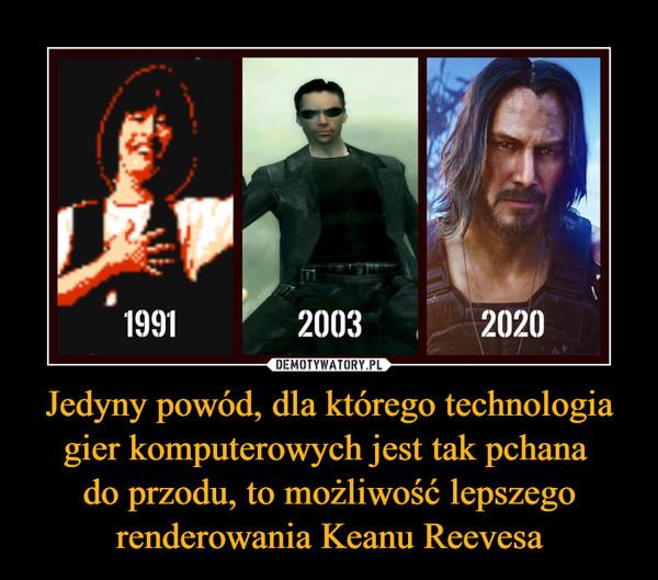 Jedyny powód, dla którego technologia gier komputerowych jest tak pchana do przodu, to możliwość lepszego renderowania Keanu Reevesa –