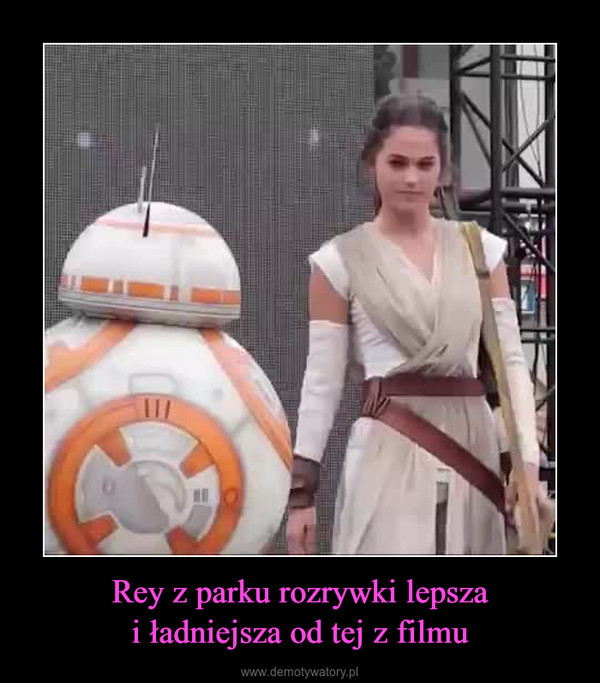 Rey z parku rozrywki lepszai ładniejsza od tej z filmu –