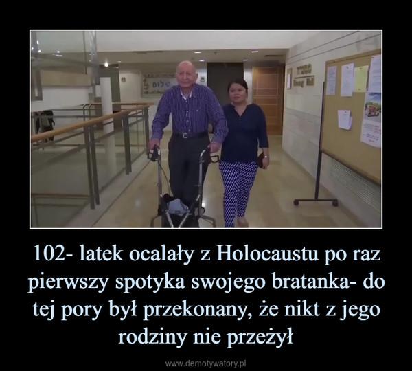 102- latek ocalały z Holocaustu po raz pierwszy spotyka swojego bratanka- do tej pory był przekonany, że nikt z jego rodziny nie przeżył –