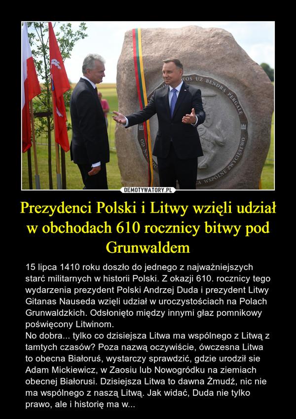 Prezydenci Polski i Litwy wzięli udział w obchodach 610 rocznicy bitwy pod Grunwaldem – 15 lipca 1410 roku doszło do jednego z najważniejszych starć militarnych w historii Polski. Z okazji 610. rocznicy tego wydarzenia prezydent Polski Andrzej Duda i prezydent Litwy Gitanas Nauseda wzięli udział w uroczystościach na Polach Grunwaldzkich. Odsłonięto między innymi głaz pomnikowy poświęcony Litwinom.No dobra... tylko co dzisiejsza Litwa ma wspólnego z Litwą z tamtych czasów? Poza nazwą oczywiście, ówczesna Litwa to obecna Białoruś, wystarczy sprawdzić, gdzie urodził sie Adam Mickiewicz, w Zaosiu lub Nowogródku na ziemiach obecnej Białorusi. Dzisiejsza Litwa to dawna Żmudź, nic nie ma wspólnego z naszą Litwą. Jak widać, Duda nie tylko prawo, ale i historię ma w...