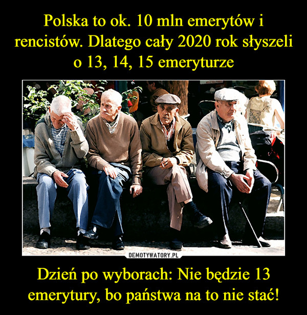 Polska to ok. 10 mln emerytów i rencistów. Dlatego cały 2020 rok słyszeli o 13, 14, 15 emeryturze Dzień po wyborach: Nie będzie 13 emerytury, bo państwa na to nie stać!