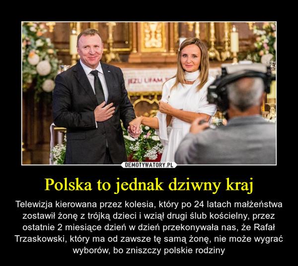 Polska to jednak dziwny kraj – Telewizja kierowana przez kolesia, który po 24 latach małżeństwa zostawił żonę z trójką dzieci i wziął drugi ślub kościelny, przez ostatnie 2 miesiące dzień w dzień przekonywała nas, że Rafał Trzaskowski, który ma od zawsze tę samą żonę, nie może wygrać wyborów, bo zniszczy polskie rodziny
