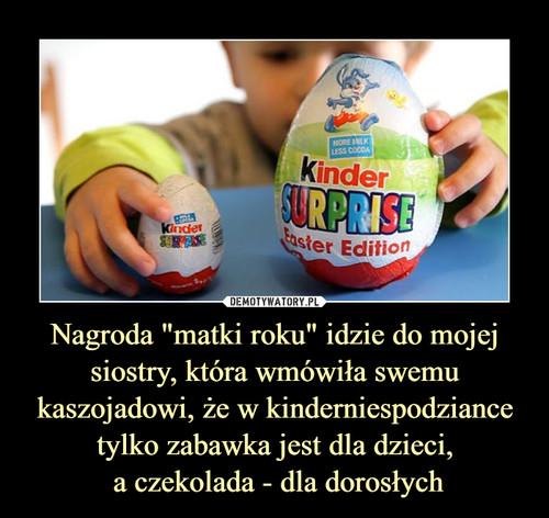 """Nagroda """"matki roku"""" idzie do mojej siostry, która wmówiła swemu kaszojadowi, że w kinderniespodziance tylko zabawka jest dla dzieci,  a czekolada - dla dorosłych"""
