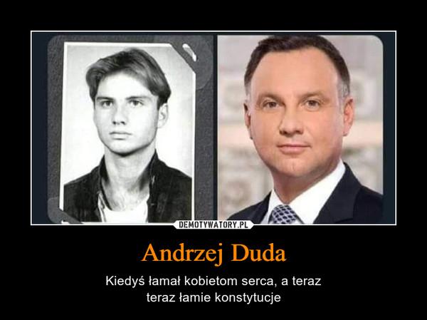 Andrzej Duda – Kiedyś łamał kobietom serca, a terazteraz łamie konstytucje