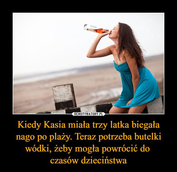 Kiedy Kasia miała trzy latka biegała nago po plaży. Teraz potrzeba butelki wódki, żeby mogła powrócić do czasów dzieciństwa –