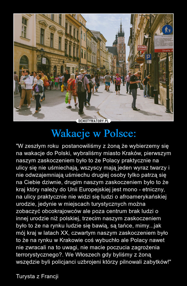 """Wakacje w Polsce: – """"W zeszłym roku  postanowiliśmy z żoną że wybierzemy się na wakacje do Polski, wybraliśmy miasto Kraków, pierwszym naszym zaskoczeniem było to że Polacy praktycznie na ulicy się nie uśmiechają, wszyscy mają jeden wyraz twarzy i nie odwzajemniają uśmiechu drugiej osoby tylko patrzą się na Ciebie dziwnie, drugim naszym zaskoczeniem było to że kraj który należy do Unii Europejskiej jest mono - etniczny, na ulicy praktycznie nie widzi się ludzi o afroamerykańskiej urodzie, jedynie w miejscach turystycznych można zobaczyć obcokrajowców ale poza centrum brak ludzi o innej urodzie niż polskiej, trzecim naszym zaskoczeniem było to że na rynku ludzie się bawią, są tańce, mimy...jak mój kraj w latach XX, czwartym naszym zaskoczeniem było to że na rynku w Krakowie coś wybuchło ale Polacy nawet nie zwracali na to uwagi, nie macie poczucia zagrożenia terrorystycznego?. We Włoszech gdy byliśmy z żoną wszędzie byli policjanci uzbrojeni którzy pilnowali zabytków!""""Turysta z Francji"""