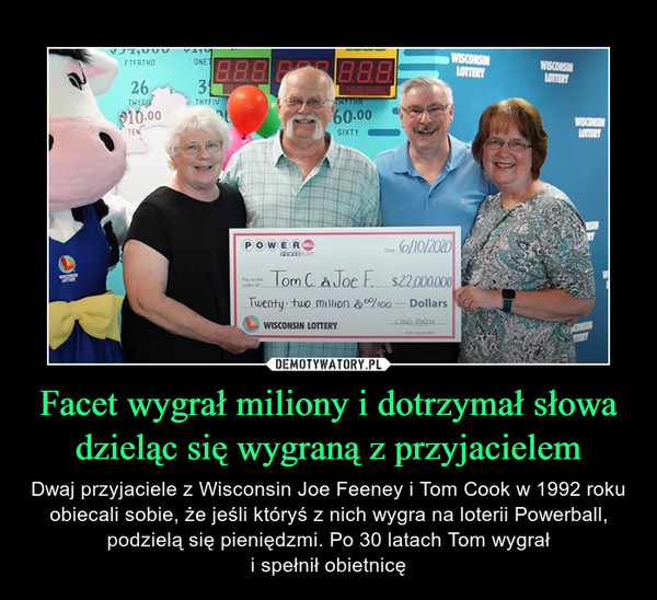 Facet wygrał miliony i dotrzymał słowa dzieląc się wygraną z przyjacielem – Dwaj przyjaciele z Wisconsin Joe Feeney i Tom Cook w 1992 roku obiecali sobie, że jeśli któryś z nich wygra na loterii Powerball, podzielą się pieniędzmi. Po 30 latach Tom wygrałi spełnił obietnicę