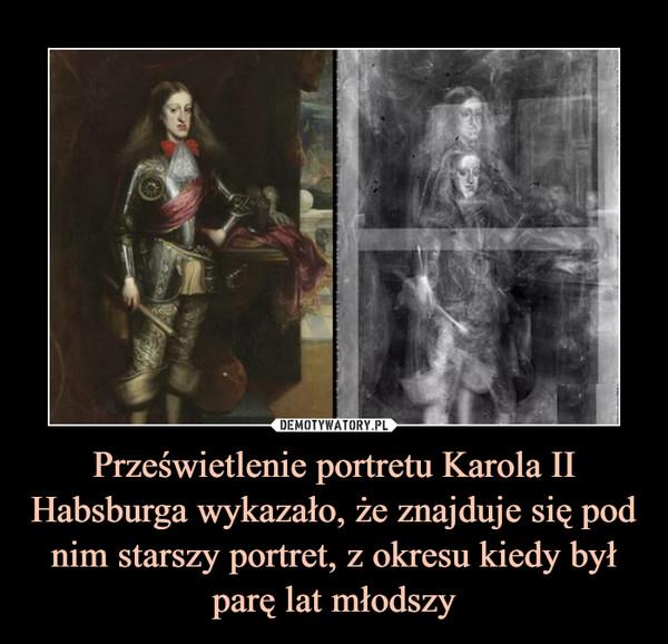 Prześwietlenie portretu Karola II Habsburga wykazało, że znajduje się pod nim starszy portret, z okresu kiedy był parę lat młodszy