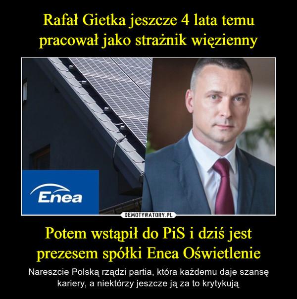 Potem wstąpił do PiS i dziś jest prezesem spółki Enea Oświetlenie – Nareszcie Polską rządzi partia, która każdemu daje szansę kariery, a niektórzy jeszcze ją za to krytykują
