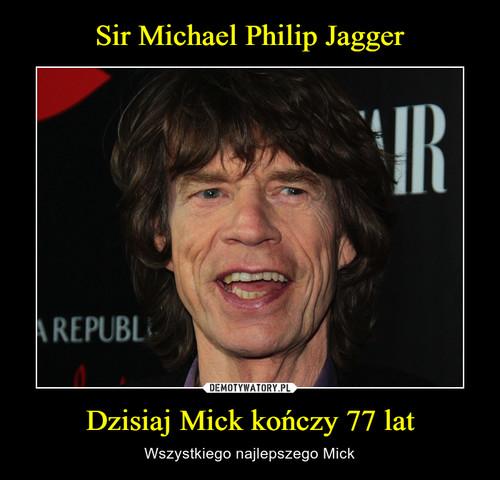 Sir Michael Philip Jagger Dzisiaj Mick kończy 77 lat