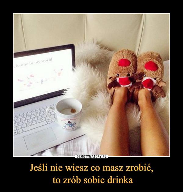 Jeśli nie wiesz co masz zrobić, to zrób sobie drinka –