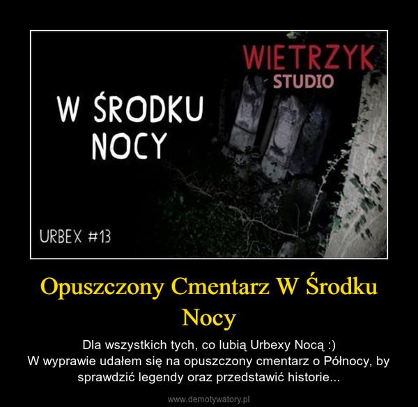 Opuszczony Cmentarz W Środku Nocy – Dla wszystkich tych, co lubią Urbexy Nocą :)W wyprawie udałem się na opuszczony cmentarz o Północy, by sprawdzić legendy oraz przedstawić historie...