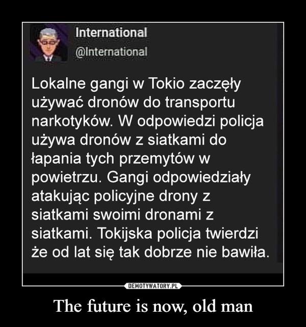 The future is now, old man –  International Lokalne gangi w Tokio zaczęły używać dronów do transportu narkotyków. W odpowiedzi policja używa dronów z siatkami do łapania tych przemytów w powietrzu. Ganki odpowiedziały atakując policyjne drony z siatkami swoimi dronami z siatkami. Tokijska policja twierdzi że od lat tak się dobrze nie bawiła