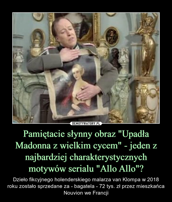 """Pamiętacie słynny obraz """"Upadła Madonna z wielkim cycem"""" - jeden z najbardziej charakterystycznych motywów serialu """"Allo Allo""""? – Dzieło fikcyjnego holenderskiego malarza van Klompa w 2018 roku zostało sprzedane za - bagatela - 72 tys. zł przez mieszkańca Nouvion we Francji"""