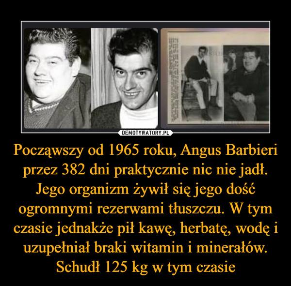 Począwszy od 1965 roku, Angus Barbieri przez 382 dni praktycznie nic nie jadł. Jego organizm żywił się jego dość ogromnymi rezerwami tłuszczu. W tym czasie jednakże pił kawę, herbatę, wodę i uzupełniał braki witamin i minerałów. Schudł 125 kg w tym czasie –