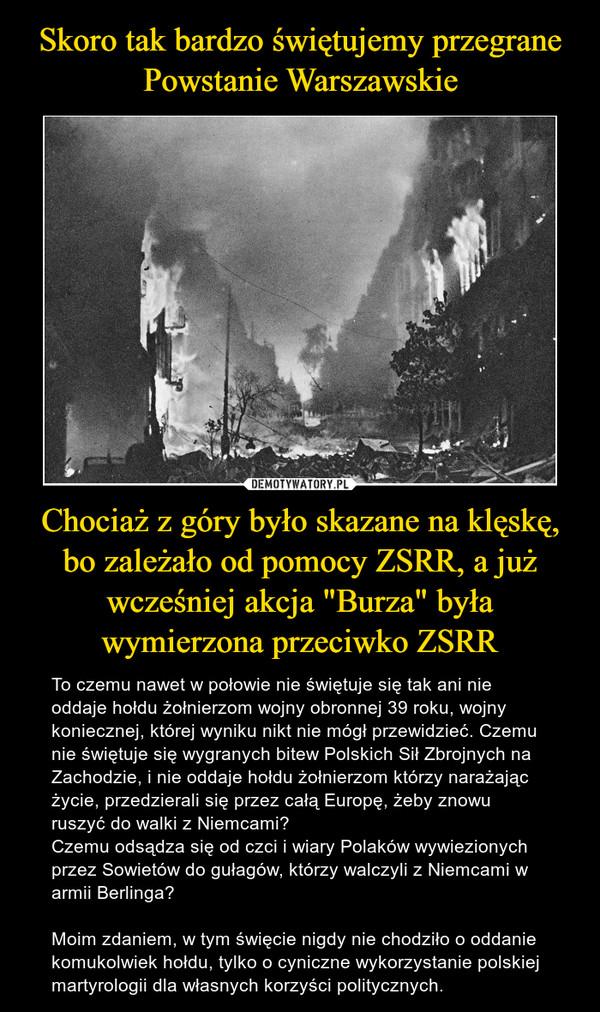 """Chociaż z góry było skazane na klęskę, bo zależało od pomocy ZSRR, a już wcześniej akcja """"Burza"""" była wymierzona przeciwko ZSRR – To czemu nawet w połowie nie świętuje się tak ani nie oddaje hołdu żołnierzom wojny obronnej 39 roku, wojny koniecznej, której wyniku nikt nie mógł przewidzieć. Czemu nie świętuje się wygranych bitew Polskich Sił Zbrojnych na Zachodzie, i nie oddaje hołdu żołnierzom którzy narażając życie, przedzierali się przez całą Europę, żeby znowu ruszyć do walki z Niemcami?Czemu odsądza się od czci i wiary Polaków wywiezionych przez Sowietów do gułagów, którzy walczyli z Niemcami w armii Berlinga?Moim zdaniem, w tym święcie nigdy nie chodziło o oddanie komukolwiek hołdu, tylko o cyniczne wykorzystanie polskiej martyrologii dla własnych korzyści politycznych."""