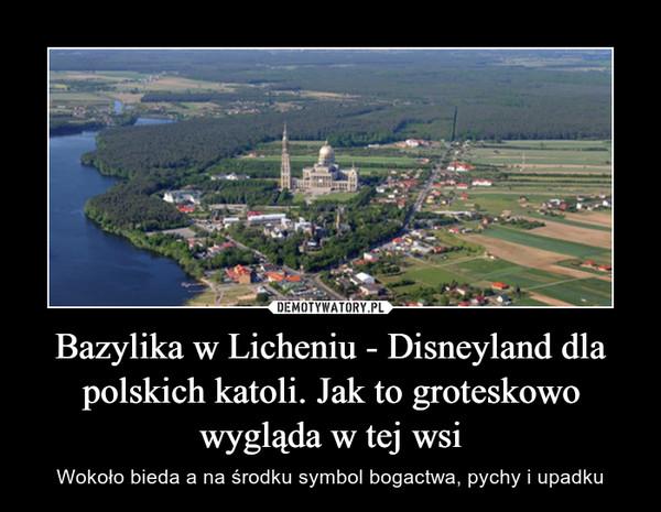 Bazylika w Licheniu - Disneyland dla polskich katoli. Jak to groteskowo wygląda w tej wsi – Wokoło bieda a na środku symbol bogactwa, pychy i upadku