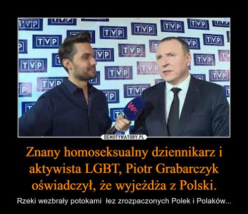 Znany homoseksualny dziennikarz i aktywista LGBT, Piotr Grabarczyk oświadczył, że wyjeżdża z Polski.