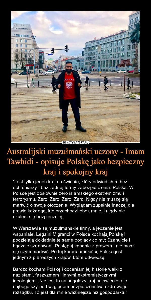 """Australijski muzułmański uczony - Imam Tawhidi - opisuje Polskę jako bezpieczny kraj i spokojny kraj – """"Jest tylko jeden kraj na świecie, który odwiedziłem bez ochroniarzy i bez żadnej formy zabezpieczenia: Polska. W Polsce jest dosłownie zero islamskiego ekstremizmu i terroryzmu. Zero. Zero. Zero. Zero. Nigdy nie muszę się martwić o swoje otoczenie. Wyglądam zupełnie inaczej dla prawie każdego, kto przechodzi obok mnie, i nigdy nie czułem się bezpieczniej.W Warszawie są muzułmańskie firmy, a jedzenie jest wspaniałe. Legalni Migranci w Polsce kochają Polskę i podzielają dokładnie te same poglądy co my: Szanujcie i bądźcie szanowani. Postępuj zgodnie z prawem i nie masz się czym martwić. Po tej koronaamdłości, Polska jest jednym z pierwszych krajów, które odwiedzę.Bardzo kocham Polskę i doceniam jej historię walki z nazistami, faszyzmem i innymi ekstremistycznymi ideologiami. Nie jest to najbogatszy kraj na świecie, ale najbogatszy pod względem bezpieczeństwa i zdrowego rozsądku. To jest dla mnie ważniejsze niż gospodarka."""""""
