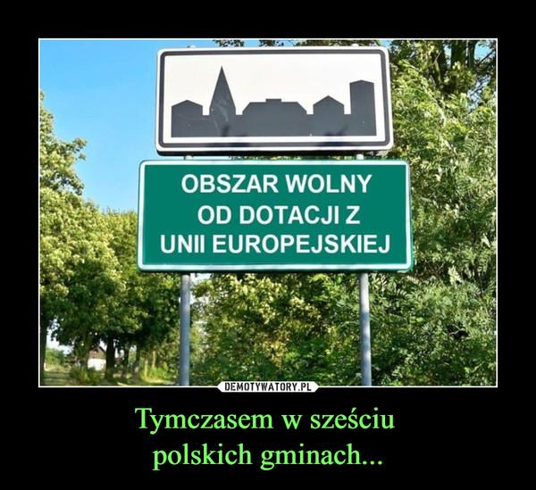 Tymczasem w sześciu polskich gminach... –  OBSZAR WOLNY OD DOTACJI Z UNII EUROPEJSKIEJ