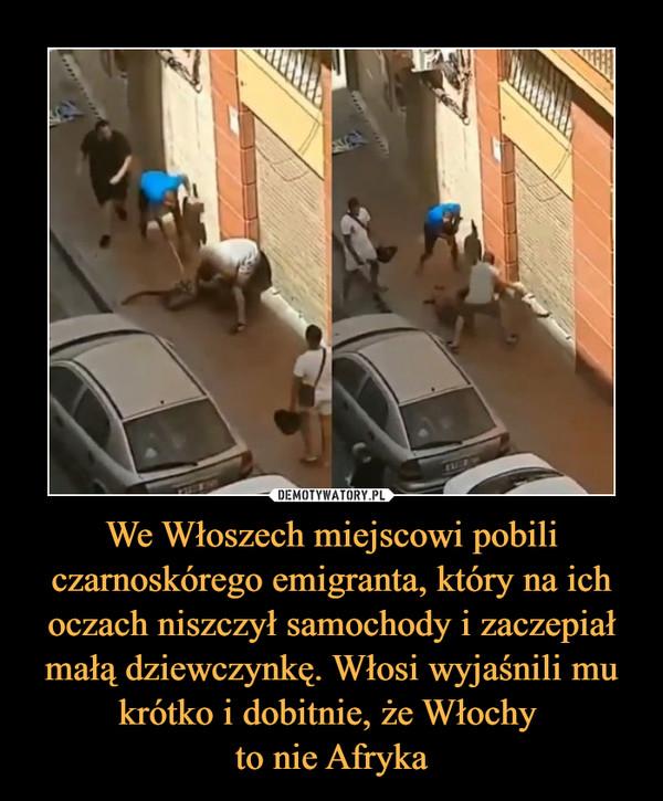 We Włoszech miejscowi pobili czarnoskórego emigranta, który na ich oczach niszczył samochody i zaczepiał małą dziewczynkę. Włosi wyjaśnili mu krótko i dobitnie, że Włochy to nie Afryka –