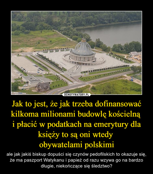 Jak to jest, że jak trzeba dofinansować kilkoma milionami budowlę kościelną  i płacić w podatkach na emerytury dla księży to są oni wtedy  obywatelami polskimi
