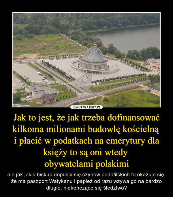 Jak to jest, że jak trzeba dofinansować kilkoma milionami budowlę kościelną i płacić w podatkach na emerytury dla księży to są oni wtedy obywatelami polskimi – ale jak jakiś biskup dopuści się czynów pedofilskich to okazuje się, że ma paszport Watykanu i papież od razu wzywa go na bardzo długie, niekończące się śledztwo?