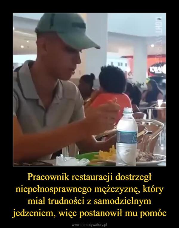 Pracownik restauracji dostrzegł niepełnosprawnego mężczyznę, który miał trudności z samodzielnym jedzeniem, więc postanowił mu pomóc –