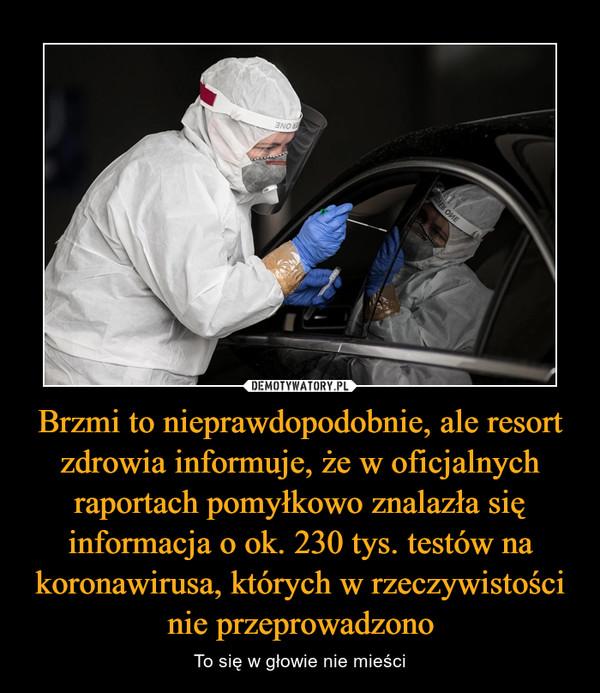 Brzmi to nieprawdopodobnie, ale resort zdrowia informuje, że w oficjalnych raportach pomyłkowo znalazła się informacja o ok. 230 tys. testów na koronawirusa, których w rzeczywistości nie przeprowadzono – To się w głowie nie mieści