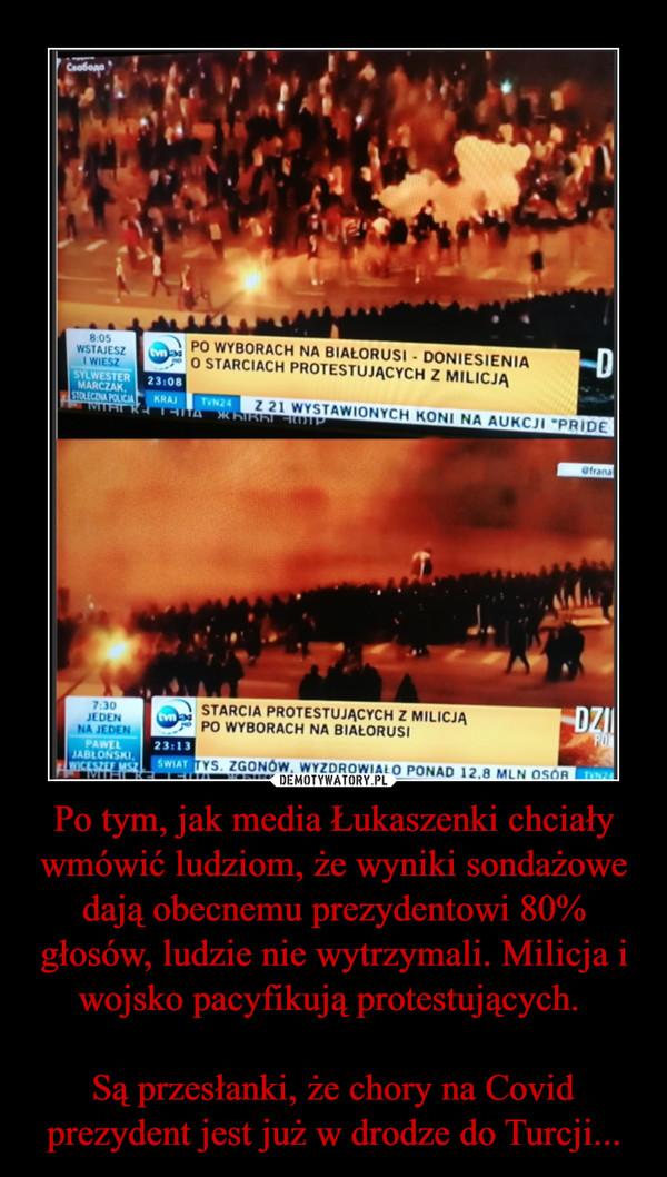 Po tym, jak media Łukaszenki chciały wmówić ludziom, że wyniki sondażowe dają obecnemu prezydentowi 80% głosów, ludzie nie wytrzymali. Milicja i wojsko pacyfikują protestujących. Są przesłanki, że chory na Covid prezydent jest już w drodze do Turcji... –