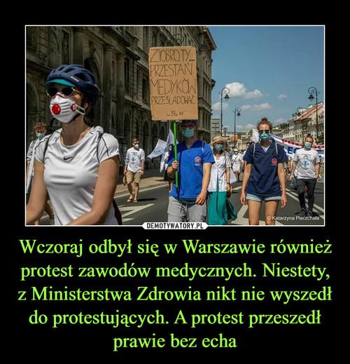 Wczoraj odbył się w Warszawie również protest zawodów medycznych. Niestety, z Ministerstwa Zdrowia nikt nie wyszedł do protestujących. A protest przeszedł prawie bez echa