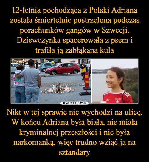 12-letnia pochodząca z Polski Adriana została śmiertelnie postrzelona podczas porachunków gangów w Szwecji. Dziewczynka spacerowała z psem i trafiła ją zabłąkana kula Nikt w tej sprawie nie wychodzi na ulicę. W końcu Adriana była biała, nie miała kryminalnej przeszłości i nie była narkomanką, więc trudno wziąć ją na sztandary