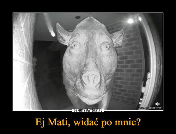 Ej Mati, widać po mnie? –
