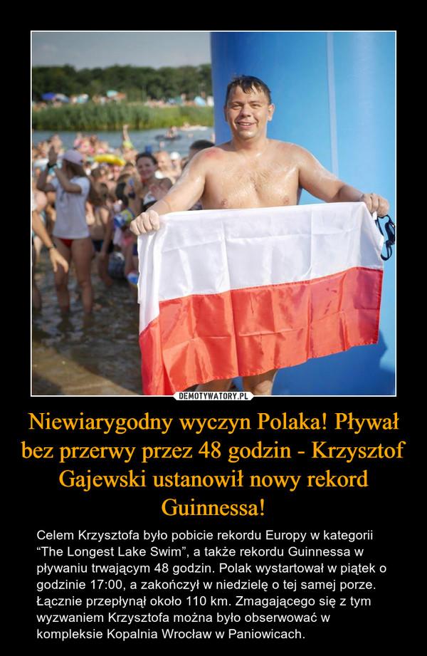 """Niewiarygodny wyczyn Polaka! Pływał bez przerwy przez 48 godzin - Krzysztof Gajewski ustanowił nowy rekord Guinnessa! – Celem Krzysztofa było pobicie rekordu Europy w kategorii """"The Longest Lake Swim"""", a także rekordu Guinnessa w pływaniu trwającym 48 godzin. Polak wystartował w piątek o godzinie 17:00, a zakończył w niedzielę o tej samej porze. Łącznie przepłynął około 110 km. Zmagającego się z tym wyzwaniem Krzysztofa można było obserwować w kompleksie Kopalnia Wrocław w Paniowicach."""