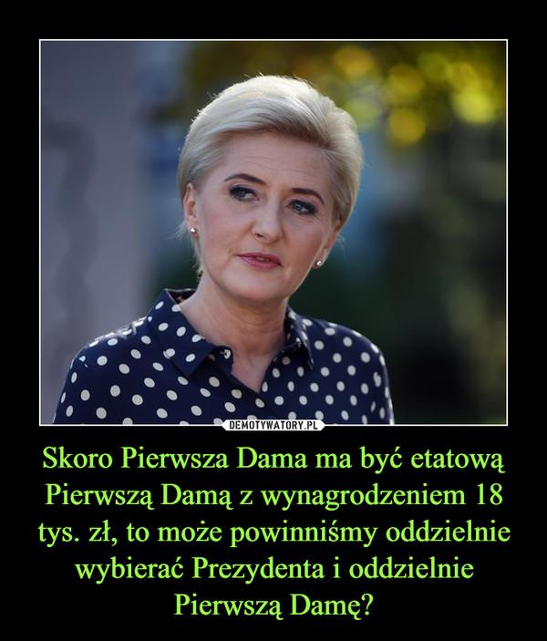 Skoro Pierwsza Dama ma być etatową Pierwszą Damą z wynagrodzeniem 18 tys. zł, to może powinniśmy oddzielnie wybierać Prezydenta i oddzielnie Pierwszą Damę? –