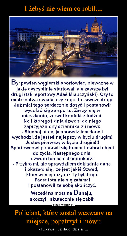 Policjant, który został wezwany na miejsce, popatrzył i mówi: – - Koorwa, już drugi dzisiaj.... Był pewien węgierski sportowiec, nieważne w jakie dyscyplinie startował, ale zawsze był drugi (taki sportowy Adaś Miauczyński). Czy to mistrzostwa świata, czy kraju, to zawsze drugi. Już miał tego serdecznie dosyć i postanowił wycofać się ze sportu. Zaszył się w mieszkaniu, zerwał kontakt z ludźmi. No i któregoś dnia dzwoni do niego zaprzyjaźniony dziennikarz i mówi: - Słuchaj stary, ja sprawdziłem dane i wychodzi, że jesteś najlepszy w byciu drugim! Jesteś pierwszy w byciu drugim!!! Sportowcowi poprawił się humor i nabrał chęci do życia. Następnego dnia dzwoni ten sam dziennikarz: - Przykro mi, ale sprawdziłem dokładnie dane i okazało się , że jest jakiś Szwed, który więcej razy niż Ty był drugi. Facet totalnie się załamał i postanowił ze sobą skończyć. Wszedł na most na Dunaju, skoczył i skutecznie się zabił.