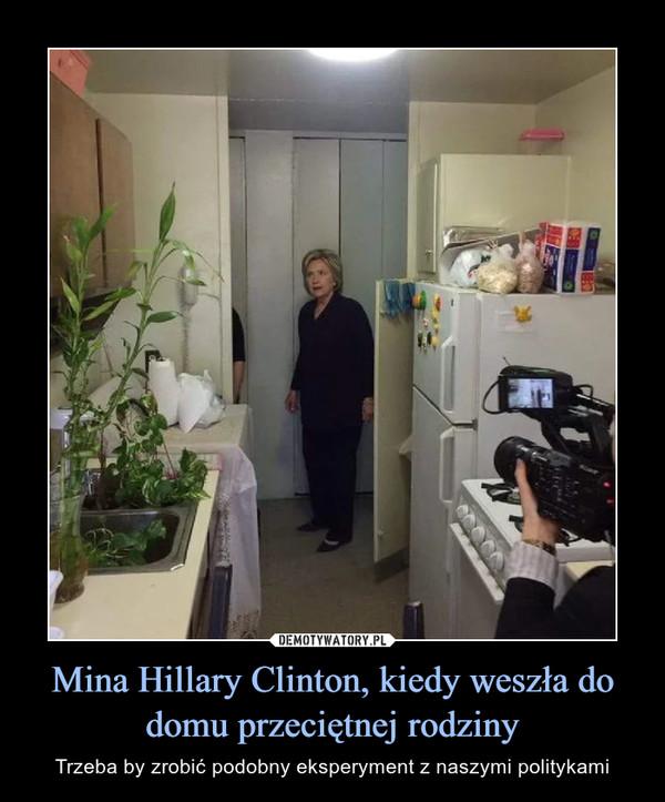 Mina Hillary Clinton, kiedy weszła do domu przeciętnej rodziny – Trzeba by zrobić podobny eksperyment z naszymi politykami
