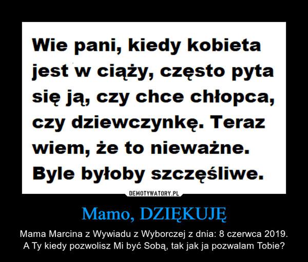 Mamo, DZIĘKUJĘ – Mama Marcina z Wywiadu z Wyborczej z dnia: 8 czerwca 2019.A Ty kiedy pozwolisz Mi być Sobą, tak jak ja pozwalam Tobie?
