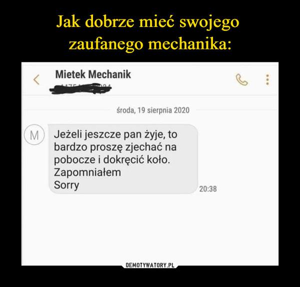 –  Mietek Mechanik środa, 19 sierpnia 2020 Jeżeli jeszcze pan żyje, to bardzo proszę zjechać na pobocze i dokręcić koło. Zapomniałem Sorry