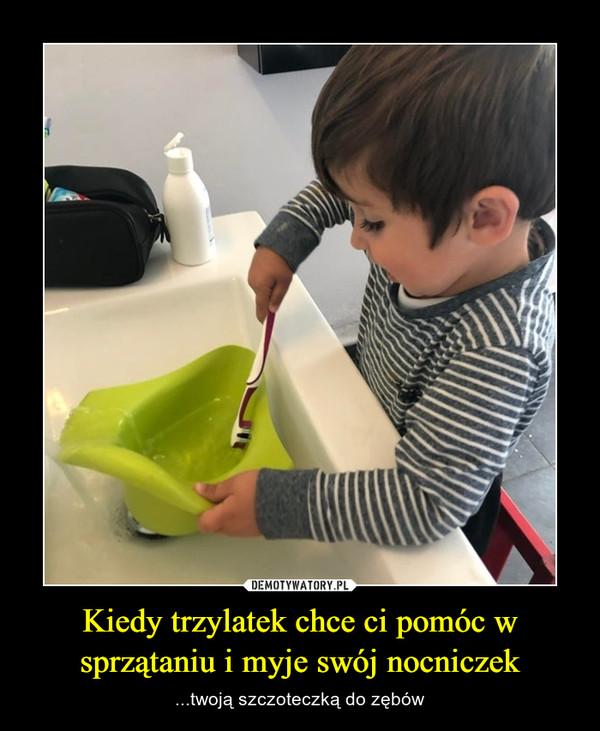 Kiedy trzylatek chce ci pomóc w sprzątaniu i myje swój nocniczek – ...twoją szczoteczką do zębów
