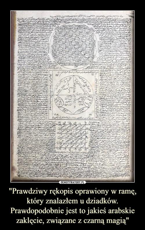 """""""Prawdziwy rękopis oprawiony w ramę, który znalazłem u dziadków. Prawdopodobnie jest to jakieś arabskie zaklęcie, związane z czarną magią"""""""