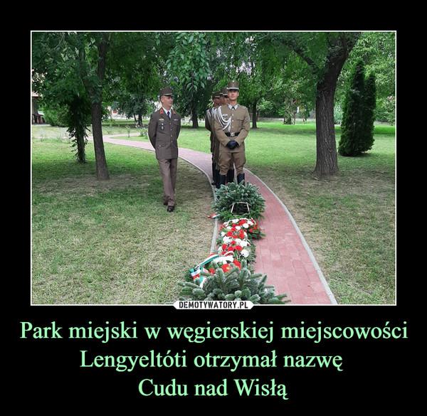 Park miejski w węgierskiej miejscowości Lengyeltóti otrzymał nazwę Cudu nad Wisłą –