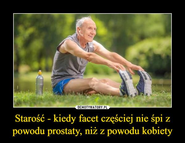 Starość - kiedy facet częściej nie śpi z powodu prostaty, niż z powodu kobiety –