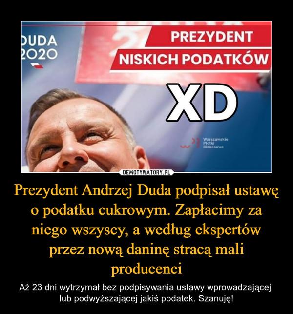 Prezydent Andrzej Duda podpisał ustawę o podatku cukrowym. Zapłacimy za niego wszyscy, a według ekspertów przez nową daninę stracą mali producenci – Aż 23 dni wytrzymał bez podpisywania ustawy wprowadzającej lub podwyższającej jakiś podatek. Szanuję!