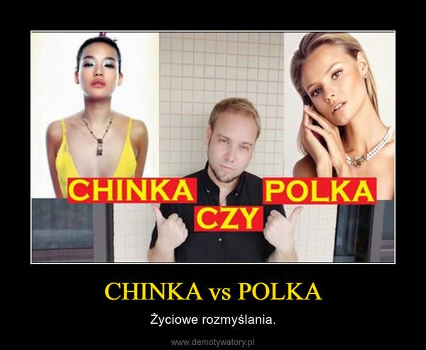 CHINKA vs POLKA – Życiowe rozmyślania.