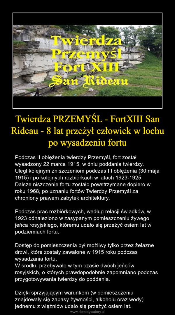 Twierdza PRZEMYŚL - FortXIII San Rideau - 8 lat przeżył człowiek w lochu po wysadzeniu fortu – Podczas II oblężenia twierdzy Przemyśl, fort został wysadzony 22 marca 1915, w dniu poddania twierdzy.Uległ kolejnym zniszczeniom podczas III oblężenia (30 maja 1915) i po kolejnych rozbiórkach w latach 1923-1925.Dalsze niszczenie fortu zostało powstrzymane dopiero w roku 1968, po uznaniu fortów Twierdzy Przemyśl za chroniony prawem zabytek architektury.Podczas prac rozbiórkowych, według relacji świadków, w 1923 odnaleziono w zasypanym pomieszczeniu żywego jeńca rosyjskiego, któremu udało się przeżyć osiem lat w podziemiach fortu.Dostęp do pomieszczenia był możliwy tylko przez żelazne drzwi, które zostały zawalone w 1915 roku podczas wysadzania fortu.W środku przebywało w tym czasie dwóch jeńców rosyjskich, o których prawdopodobnie zapomniano podczas przygotowywania twierdzy do poddania.Dzięki sprzyjającym warunkom (w pomieszczeniu znajdowały się zapasy żywności, alkoholu oraz wody) jednemu z więźniów udało się przeżyć osiem lat.