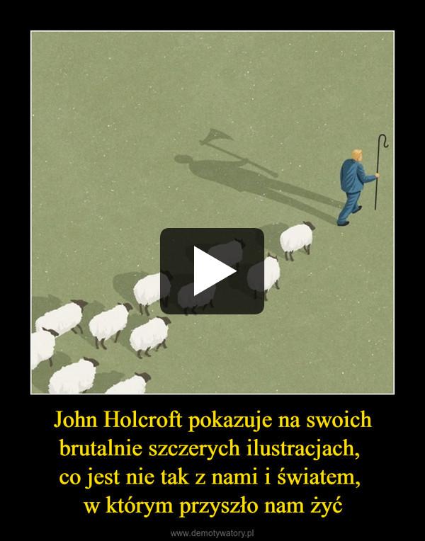 John Holcroft pokazuje na swoich brutalnie szczerych ilustracjach, co jest nie tak z nami i światem, w którym przyszło nam żyć –